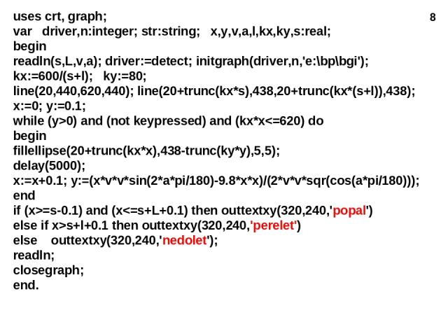 * uses crt, graph; var driver,n:integer; str:string; x,y,v,a,l,kx,ky,s:real; begin readln(s,L,v,a); driver:=detect; initgraph(driver,n,'e:\bp\bgi'); kx:=600/(s+l); ky:=80; line(20,440,620,440); line(20+trunc(kx*s),438,20+trunc(kx*(s+l)),438); x:=0; …