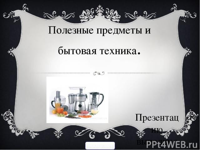 Полезные предметы и бытовая техника. Презентацию выполнила ученица 6 «А» класса Малахова Юлия. 900igr.net