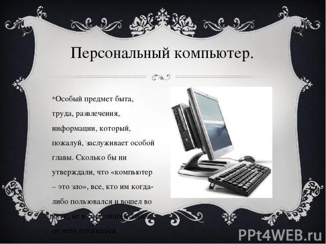 Особый предмет быта, труда, развлечения, информации, который, пожалуй, заслуживает особой главы. Сколько бы ни утверждали, что «компьютер – это зло», все, кто им когда-либо пользовался и вошел во вкус, не в состоянии больше от него отказаться. Персо…