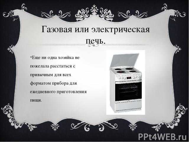 Еще ни одна хозяйка не пожелала расстаться с привычным для всех форматом прибора для ежедневного приготовления пищи. Газовая или электрическая печь.