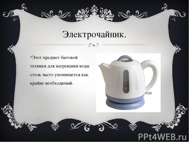 Этот предмет бытовой техники для нагревания воды столь часто упоминается как крайне необходимый. Электрочайник.