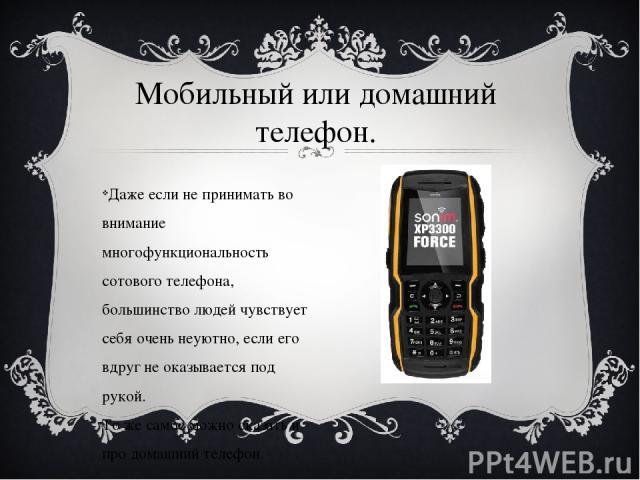 Даже если не принимать во внимание многофункциональность сотового телефона, большинство людей чувствует себя очень неуютно, если его вдруг не оказывается под рукой. То же самое можно сказать и про домашний телефон. Мобильный или домашний телефон.