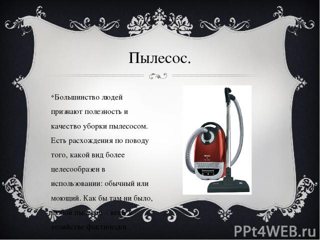 Большинство людей признают полезность и качество уборки пылесосом. Есть расхождения по поводу того, какой вид более целесообразен в использовании: обычный или моющий. Как бы там ни было, любой пылесос – вещь в хозяйстве фактически незаменимая. Пылесос.