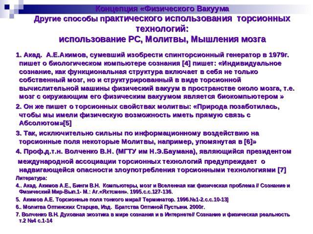 Концепция «Физического Вакуума Другие способы практического использования торсионных технологий: использование PC, Молитвы, Мышления мозга 1. Акад. А.Е.Акимов, сумевший изобрести спинторсионный генератор в 1979г. пишет о биологическом компьютере соз…