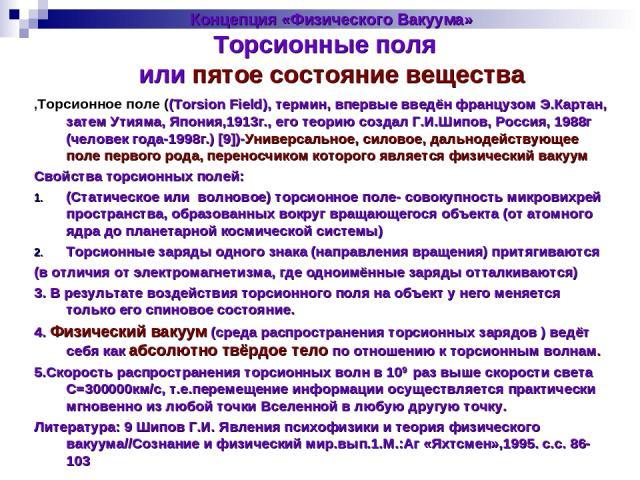 Концепция «Физического Вакуума» Торсионные поля или пятое состояние вещества ,Торсионное поле ((Torsion Field), термин, впервые введён французом Э.Картан, затем Утияма, Япония,1913г., его теорию создал Г.И.Шипов, Россия, 1988г (человек года-1998г.) …