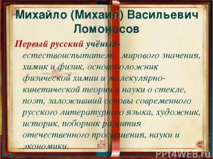 Михайло (Михаил) Васильевич Ломоносов Первый русский учёный-естествоиспытатель м