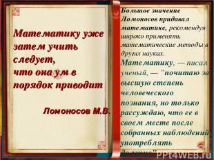 Большое значение Ломоносов придавал математике, рекомендуя широко применять мате