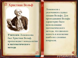 Ломоносов с увлечением слушал лекции Вольфа. Для преподавания Вольфа характерно