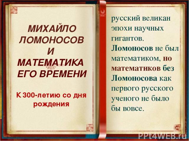 русский великан эпохи научных гигантов. Ломоносов не был математиком, но математиков без Ломоносова как первого русского ученого не было бы вовсе. МИХАЙЛО ЛОМОНОСОВ И МАТЕМАТИКА ЕГО ВРЕМЕНИ К 300-летию со дня рождения