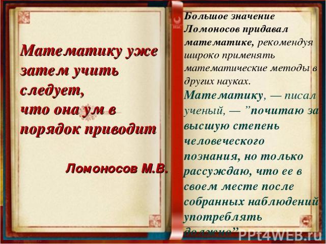"""Большое значение Ломоносов придавал математике, рекомендуя широко применять математические методы в других науках. Математику, — писал ученый, — """"почитаю за высшую степень человеческого познания, но только рассуждаю, что ее в своем месте после собра…"""
