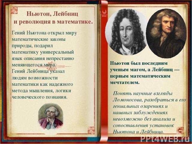 Ньютон, Лейбниц и революция в математике. Гений Ньютона открыл миру математические законы природы, подарил математику универсальный язык описания непрестанно меняющегося мира. Гений Лейбница указал людям возможности математики как надежного метода м…