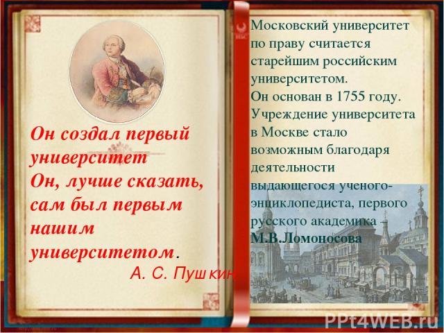 Он создал первый университет Он, лучше сказать, сам был первым нашим университетом. А. С. Пушкин Московский университет по праву считается старейшим российским университетом. Он основан в 1755 году. Учреждение университета в Москве стало возможным б…