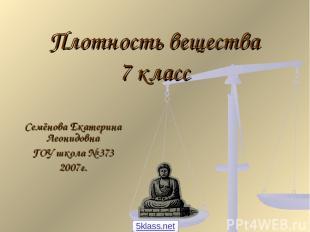 Плотность вещества 7 класс Семёнова Екатерина Леонидовна ГОУ школа № 373 2007г.