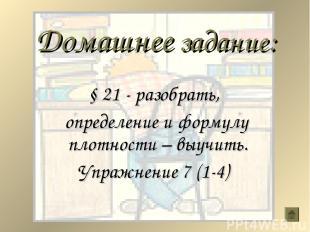 Домашнее задание: § 21 - разобрать, определение и формулу плотности – выучить. У
