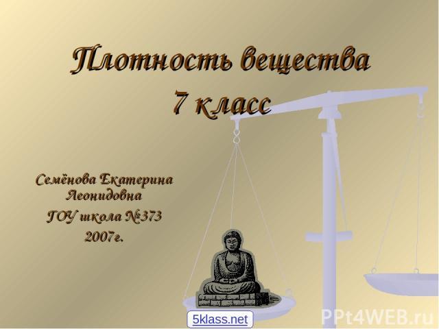 Плотность вещества 7 класс Семёнова Екатерина Леонидовна ГОУ школа № 373 2007г. 5klass.net