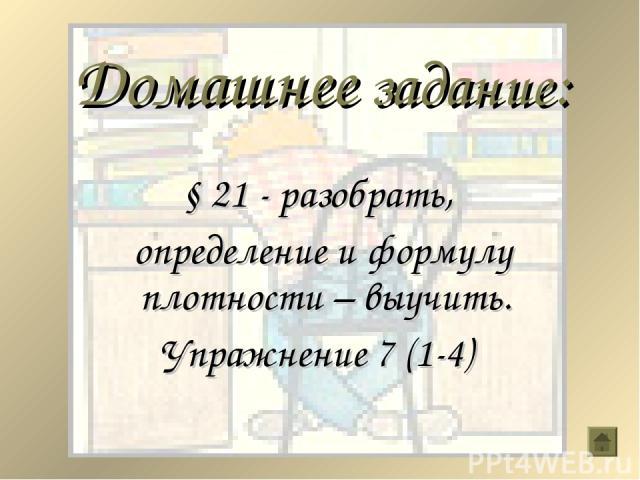 Домашнее задание: § 21 - разобрать, определение и формулу плотности – выучить. Упражнение 7 (1-4)