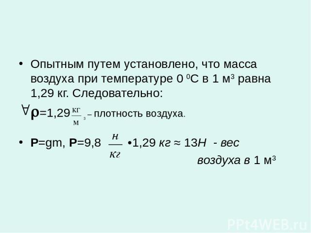 Опытным путем установлено, что масса воздуха при температуре 0 0С в 1 м3 равна 1,29 кг. Следовательно: =1,29 3 – плотность воздуха. P=gm, Р=9,8 •1,29 кг ≈ 13Н - вес воздуха в 1 м3