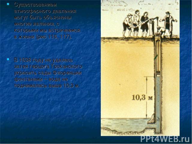 Существованием атмосферного давления могут быть объяснены многие явления, с которыми мы встречаемся в жизни (рис 116, 117). В 1638 году не удалась затея герцога Тосканского украсить сады Флоренции фонтанами – вода не поднималась выше 10,3 м.