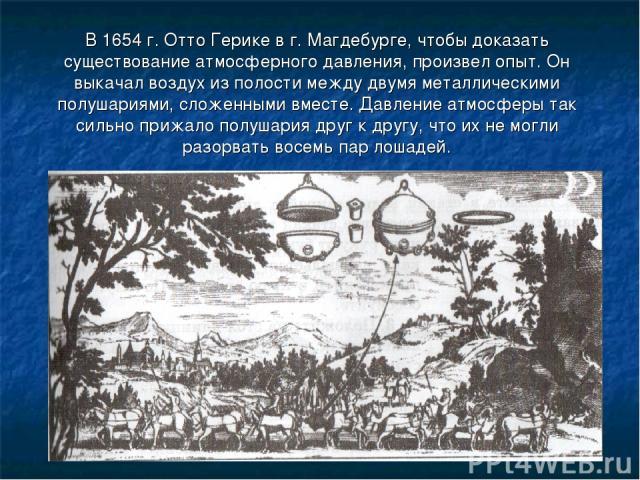 В 1654 г. Отто Герике в г. Магдебурге, чтобы доказать существование атмосферного давления, произвел опыт. Он выкачал воздух из полости между двумя металлическими полушариями, сложенными вместе. Давление атмосферы так сильно прижало полушария друг к …