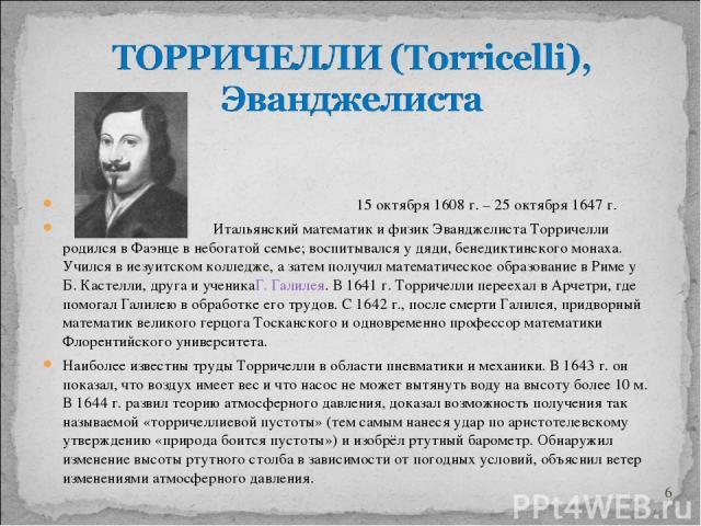 15 октября 1608 г. – 25 октября 1647 г. Итальянский математик и физик Эванджелиста Торричелли родился в Фаэнце в небогатой семье; воспитывался у дяди, бенедиктинского монаха. Учился в иезуитском колледже, а затем получил математическое образование в…