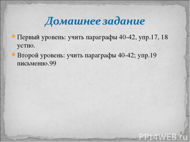 Первый уровень: учить параграфы 40-42, упр.17, 18 устно. Второй уровень: учить параграфы 40-42; упр.19 письменно.** *