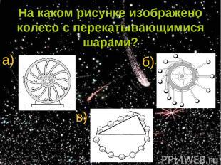 На каком рисунке изображено колесо с перекатывающимися шарами? а) б) в)
