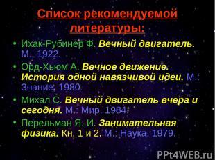 Список рекомендуемой литературы: Ихак-Рубинер Ф. Вечный двигатель. М., 1922. Орд