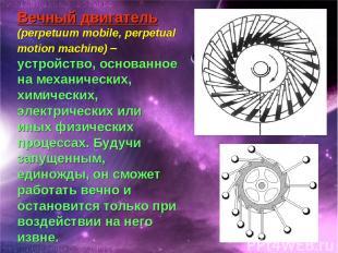 Вечный двигатель (perpetuum mobile, perpetual motion machine) – устройство, осно