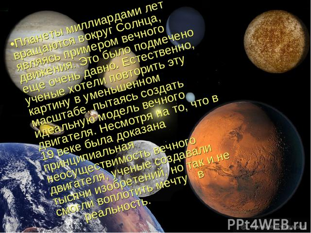 Планеты миллиардами лет вращаются вокруг Солнца, являясь примером вечного движения. Это было подмечено еще очень давно. Естественно, ученые хотели повторить эту картину в уменьшенном масштабе, пытаясь создать идеальную модель вечного двигателя. Несм…
