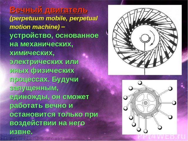 Вечный двигатель (perpetuum mobile, perpetual motion machine) – устройство, основанное на механических, химических, электрических или иных физических процессах. Будучи запущенным, единожды, он сможет работать вечно и остановится только при воздейств…