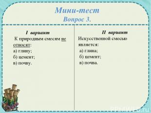 Мини-тест Вопрос 3. I вариант К природным смесям не относят: а) глину; б) цемент
