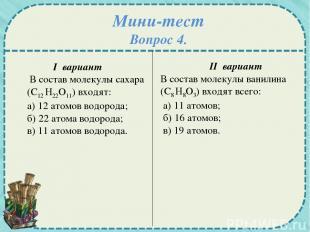 Мини-тест Вопрос 4. I вариант В состав молекулы сахара (С12 Н22О11) входят: а) 1