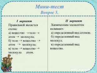 Мини-тест Вопрос 5. I вариант Правильной является схема: а) вещество тело атом м