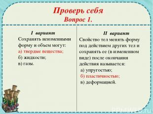 Проверь себя Вопрос 1. I вариант Сохранять неизменными форму и объем могут: а) т