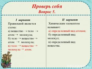 Проверь себя Вопрос 5. I вариант Правильной является схема: а) вещество тело ато