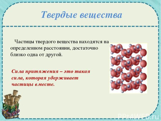 Твердые вещества Частицы твердого вещества находятся на определенном расстоянии, достаточно близко одна от другой. Сила притяжения – это такая сила, которая удерживает частицы вместе.