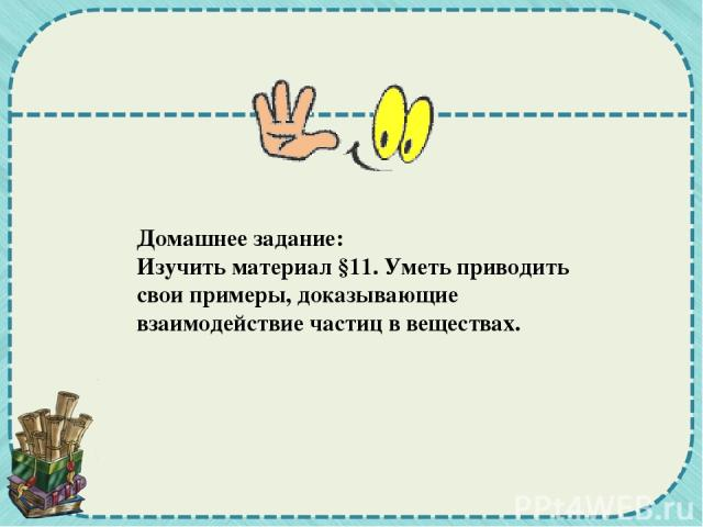 Домашнее задание: Изучить материал §11. Уметь приводить свои примеры, доказывающие взаимодействие частиц в веществах.