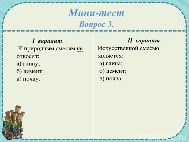 Мини-тест Вопрос 3. I вариант К природным смесям не относят: а) глину; б) цемент; в) почву. II вариант Искусственной смесью является: а) глина; б) цемент; в) почва.
