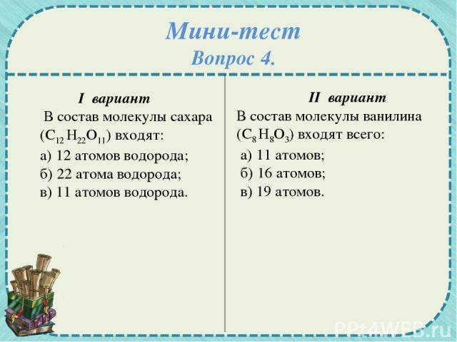 Мини-тест Вопрос 4. I вариант В состав молекулы сахара (С12 Н22О11) входят: а) 12 атомов водорода; б) 22 атома водорода; в) 11 атомов водорода. II вариант В состав молекулы ванилина (С8 Н8О3) входят всего: а) 11 атомов; б) 16 атомов; в) 19 атомов.