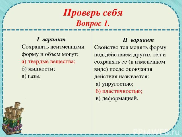 Проверь себя Вопрос 1. I вариант Сохранять неизменными форму и объем могут: а) твердые вещества; б) жидкости; в) газы. II вариант Свойство тел менять форму под действием других тел и сохранять ее (в измененном виде) после окончания действия называет…