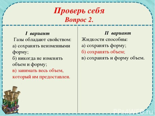 Проверь себя Вопрос 2. I вариант Газы обладают свойством: а) сохранять неизменными форму; б) никогда не изменять объем и форму; в) занимать весь объем, который им предоставлен. II вариант Жидкости способны: а) сохранять форму; б) сохранять объем; в)…