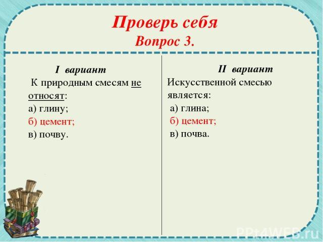 Проверь себя Вопрос 3. I вариант К природным смесям не относят: а) глину; б) цемент; в) почву. II вариант Искусственной смесью является: а) глина; б) цемент; в) почва.