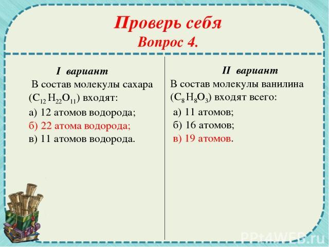 Проверь себя Вопрос 4. I вариант В состав молекулы сахара (С12 Н22О11) входят: а) 12 атомов водорода; б) 22 атома водорода; в) 11 атомов водорода. II вариант В состав молекулы ванилина (С8 Н8О3) входят всего: а) 11 атомов; б) 16 атомов; в) 19 атомов.