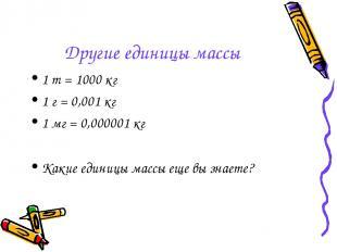 Другие единицы массы 1 т = 1000 кг 1 г = 0,001 кг 1 мг = 0,000001 кг Какие едини