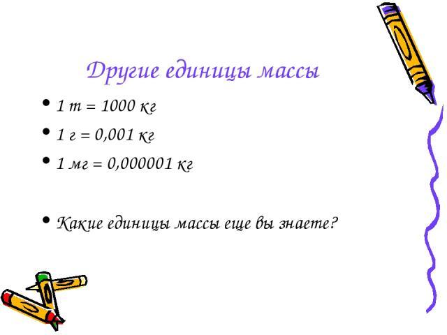 Другие единицы массы 1 т = 1000 кг 1 г = 0,001 кг 1 мг = 0,000001 кг Какие единицы массы еще вы знаете?
