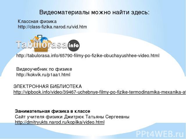 Видеоучебник по физике http://kokvik.ru/p1aa1.html Классная физика http://class-fizika.narod.ru/vid.htm http://tabulorasa.info/65790-filmy-po-fizike-obuchayushhee-video.html ЭЛЕКТРОННАЯ БИБЛИОТЕКА http://vipbook.info/video/39467-uchebnye-filmy-po-fi…