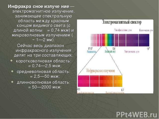Инфракра сное излуче ние— электромагнитное излучение, занимающее спектральную область между красным концом видимого света (с длиной волны λ = 0,74 мкм) и микроволновым излучением (λ ~ 1—2 мм). Сейчас весь диапазон инфракрасного излучения делят на т…