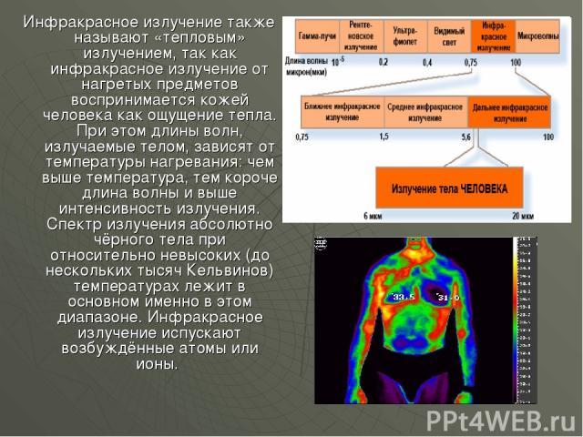 Инфракрасное излучение также называют «тепловым» излучением, так как инфракрасное излучение от нагретых предметов воспринимается кожей человека как ощущение тепла. При этом длины волн, излучаемые телом, зависят от температуры нагревания: чем выше те…