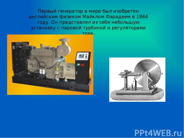 Первый генератор в мире был изобретен английским физиком Майклом Фарадеем в 1864 году. Он представлял из себя небольшую установку с паровой турбиной и регуляторами тока.