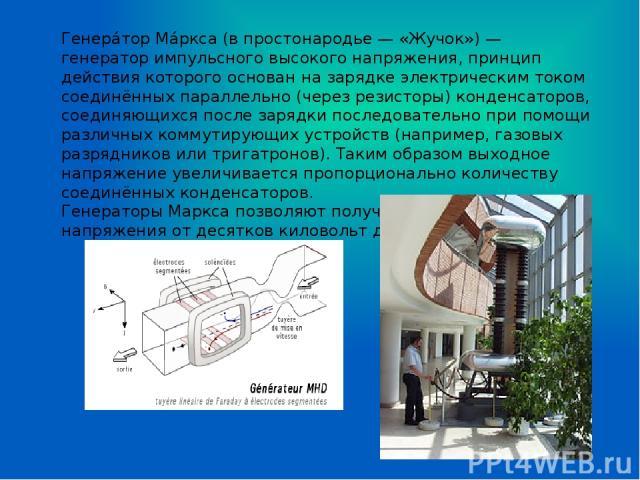 Генера тор Ма ркса (в простонародье — «Жучок») — генератор импульсного высокого напряжения, принцип действия которого основан на зарядке электрическим током соединённых параллельно (через резисторы) конденсаторов, соединяющихся после зарядки последо…